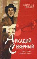 Михаил Шелег «Аркадий Северный. Две грани одной жизни» 1997