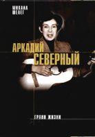 Михаил Шелег «Аркадий Северный. Грани жизни» 2004