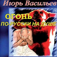 Игорь Васильев «Огонь по-русски на душе» 2009
