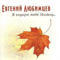 Евгений Любимцев «Я подарю тебе Москву…» 2008