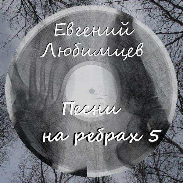 Евгений Любимцев Песни на ребрах - 5 2019