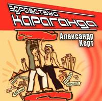 Александр Керт «Здравствуй,  Караганда» 2003