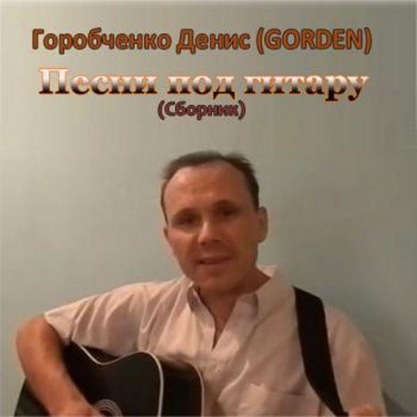 Денис Горобченко (GORDEN) Песни под гитару 2015