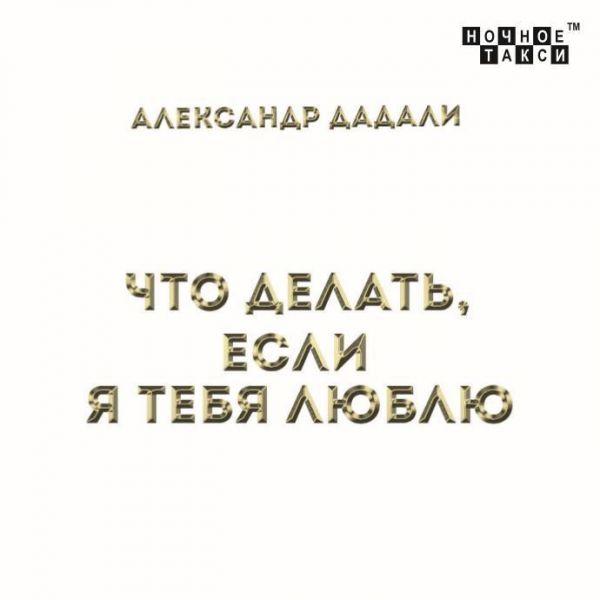 Александр Дадали Что делать,  если я тебя люблю 2019