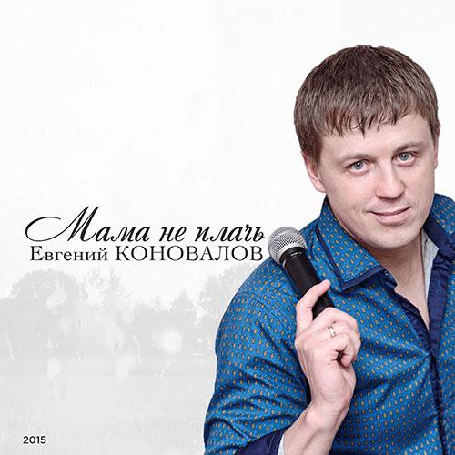 Евгений Коновалов Мама,  не плачь 2015