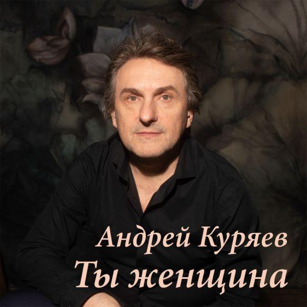 Андрей Куряев Ты женщина 2019