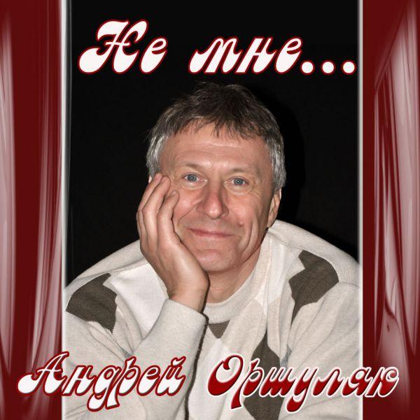 Андрей Оршуляк Не мне...  2017