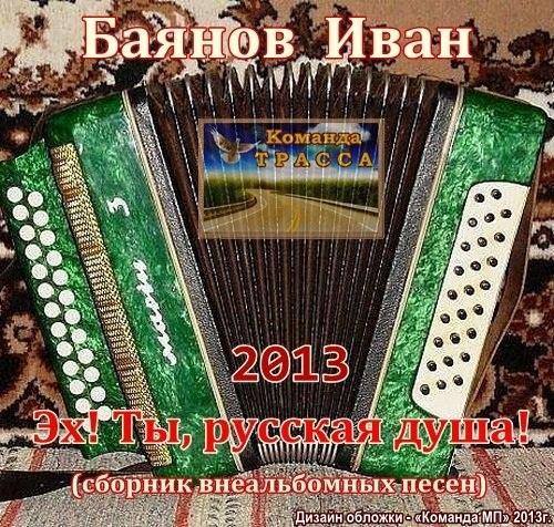 Иван Баянов Эх! Ты,  русская душа! 2013
