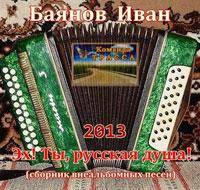 Иван Баянов «Эх! Ты,  русская душа!» 2013