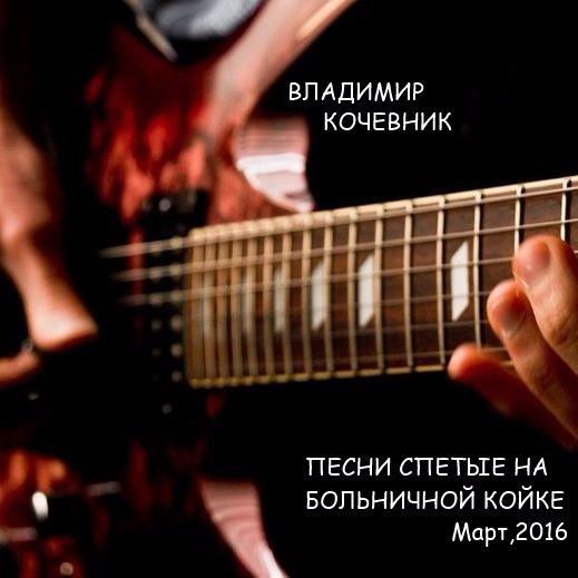 Владимир Кочевник Песни спетые на  больничной койке 2016