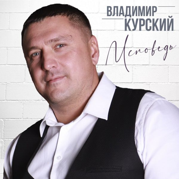 Владимир Курский Исповедь 2020
