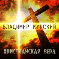 Владимир Курский «Христианская вера» 2019