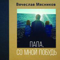 Вячеслав Мясников «Папа,  со мной побудь» 2018
