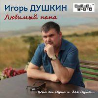 Игорь Душкин «Любимый папа» 2017