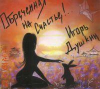 Игорь Душкин «Обречённая на Счастье!» 2019
