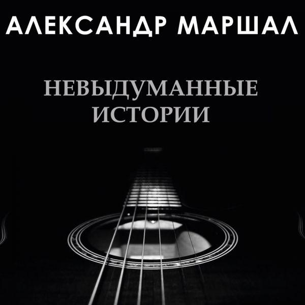 Александр Маршал Невыдуманные истории 2020