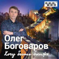 Олег Боговаров «Хочу быть ближе» 2019