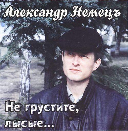 Александр Немец Не грустите,  лысые 2001