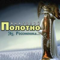 Анатолий Полотно «Эх,  Россиюшка» 2007