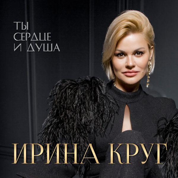 Ирина Круг Ты сердце и душа 2020