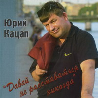 Юрий Кацап (Иванков) «Давай не расставаться никогда» 2006