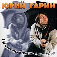 Юрий Гарин «Ну что ты хочешь от меня?» 2001
