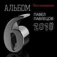 Павел Павлецов «Шестой альбом» 2018