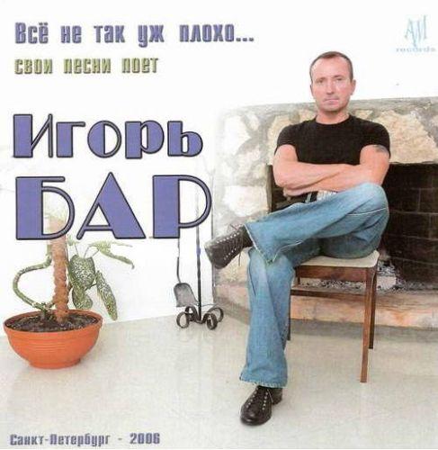 Игорь Бар Всё не так уж плохо 2006