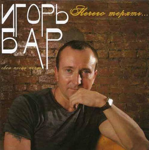 Игорь Бар Нечего терять...  2007