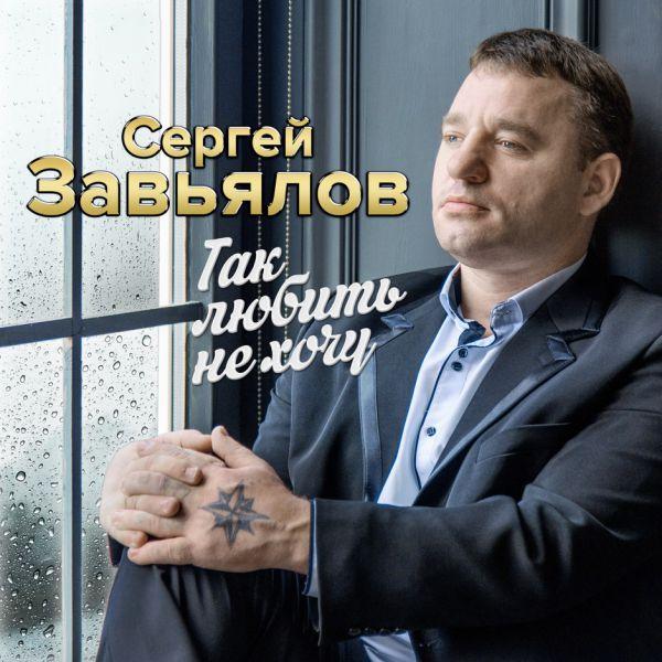 Сергей Завьялов Так любить не хочу 2019